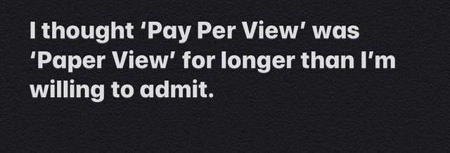 Text - I thought 'Pay Per View' was 'Paper View' for longer than I'm willing to admit.
