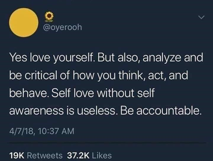 Text - @oyerooh Yes love yourself. But also, analyze and be critical of how you think, act, and behave. Self love without self awareness is useless. Be accountable. 4/7/18, 10:37 AM 19K Retweets 37.2K Likes