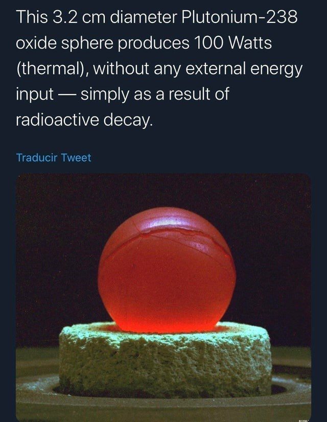 Text - This 3.2 cm diameter Plutonium-238 oxide sphere produces 100 Watts (thermal), without any external energy input – simply as a result of radioactive decay. Traducir Tweet