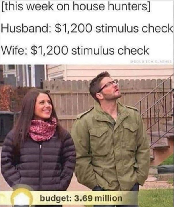 People - [this week on house hunters] Husband: $1,200 stimulus check Wife: $1,200 stimulus check budget: 3.69 million