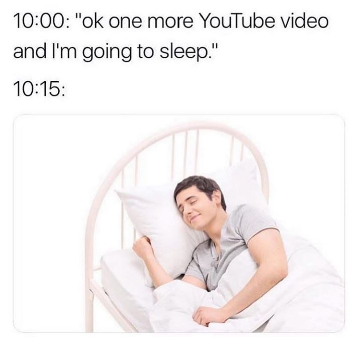 """Product - 10:00: """"ok one more YouTube video and I'm going to sleep."""" 10:15:"""