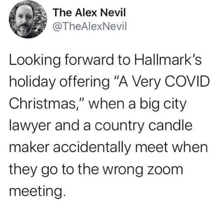 """Text - The Alex Nevil @TheAlexNevil Looking forward to Hallmark's holiday offering """"A Very COVID Christmas,"""" when a big city lawyer and a country candle maker accidentally meet when they go to the wrong zoom meeting."""