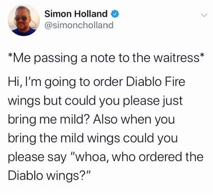"""Text - Simon Holland @simoncholland *Me passing a note to the waitress* Hi, I'm going to order Diablo Fire wings but could you please just bring me mild? Also when you bring the mild wings could you please say """"whoa, who ordered the Diablo wings?"""""""