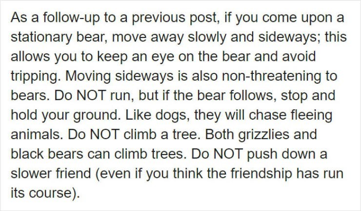 Text - As a follow-up to a previous post, if you come upon a stationary bear, move away slowly and sideways; this allows you to keep an eye on the bear and avoid tripping. Moving sideways is also non-threatening to bears. Do NOT run, but if the bear follows, stop and hold your ground. Like dogs, they will chase fleeing animals. Do NOT climb a tree. Both grizzlies and black bears can climb trees. Do NOT push down a slower friend (even if you think the friendship has run its course).