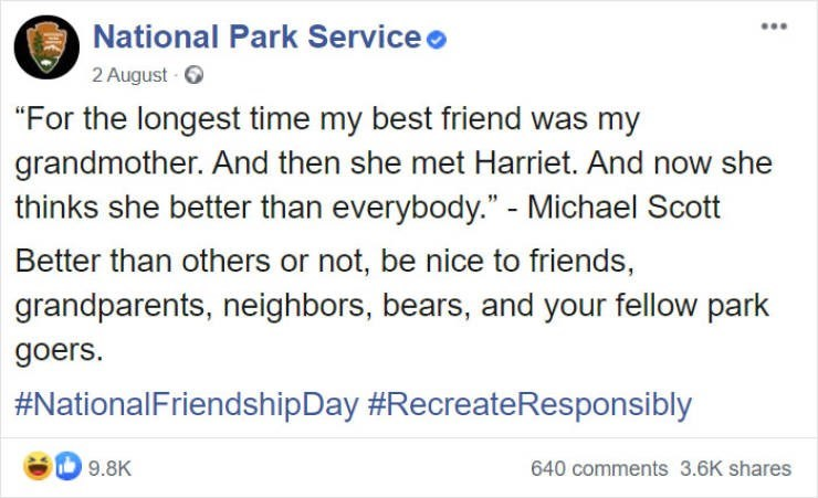 "Text - ... National Park Service o 2 August - ""For the longest time my best friend was my grandmother. And then she met Harriet. And now she thinks she better than everybody."" - Michael Scott Better than others or not, be nice to friends, grandparents, neighbors, bears, and your fellow park goers. #NationalFriendshipDay #RecreateResponsibly 9.8K 640 comments 3.6K shares"