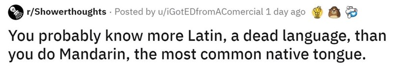 Text - r/Showerthoughts · Posted by u/iGotEDfromAComercial 1 day ago You probably know more Latin, a dead language, than you do Mandarin, the most common native tongue.