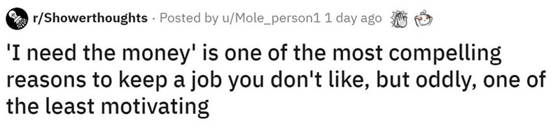 Text - r/Showerthoughts - Posted by u/Mole_person1 1 day ago 'I need the money' is one of the most compelling reasons to keep a job you don't like, but oddly, one of the least motivating