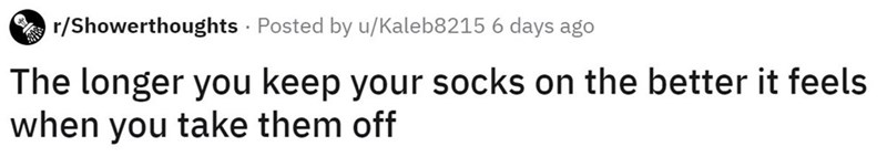 Text - r/Showerthoughts · Posted by u/Kaleb8215 6 days ago The longer you keep your socks on the better it feels when you take them off
