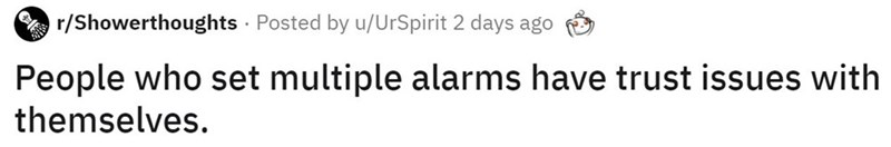 Text - r/Showerthoughts · Posted by u/UrSpirit 2 days ago People who set multiple alarms have trust issues with themselves.