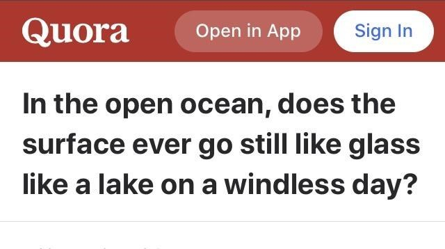 Text - Quora Open in App Sign In In the open ocean, does the surface ever go still like glass like a lake on a windless day?