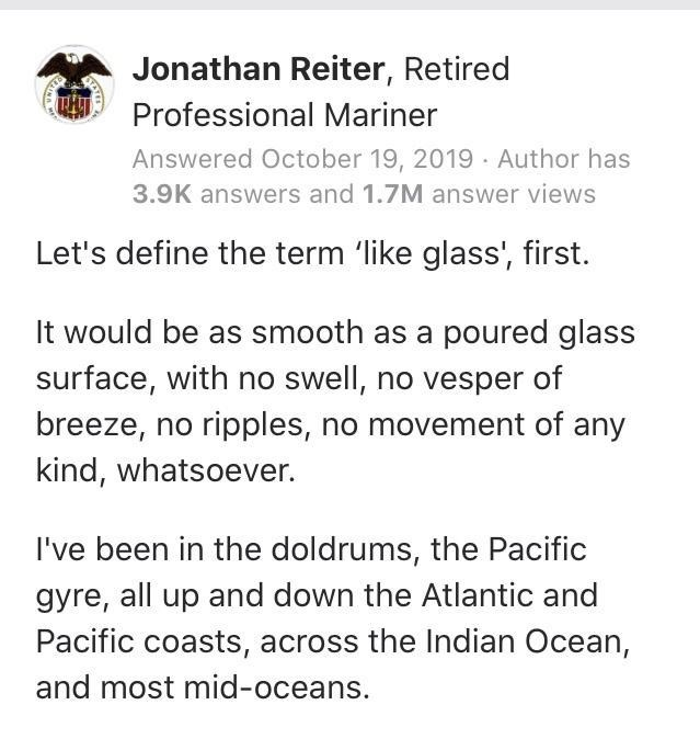 Text - Jonathan Reiter, Retired Professional Mariner Answered October 19, 2019 · Author has 3.9K answers and 1.7M answer views Let's define the term 'like glass', first. It would be as smooth as a poured glass surface, with no swell, no vesper of breeze, no ripples, no movement of any kind, whatsoever. I've been in the doldrums, the Pacific gyre, all up and down the Atlantic and Pacific coasts, across the Indian Ocean, and most mid-oceans. INA
