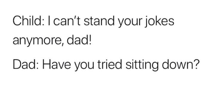 Text - Child: I can't stand your jokes anymore, dad! Dad: Have you tried sitting down?