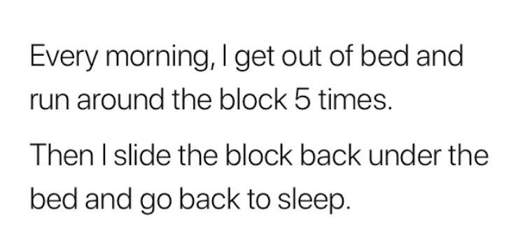 Text - Every morning, I get out of bed and run around the block 5 times. Then I slide the block back under the bed and go back to sleep.