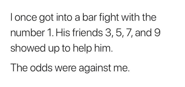 Text - Tonce got into a bar fight with the number 1. His friends 3, 5, 7, and 9 showed up to help him. The odds were against me.