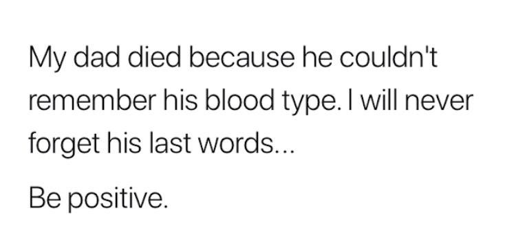 Text - My dad died because he couldn't remember his blood type. I will never forget his last words... Be positive.