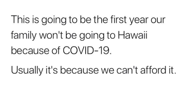 Text - This is going to be the first year our family won't be going to Hawaii because of COVID-19. Usually it's because we can't afford it.
