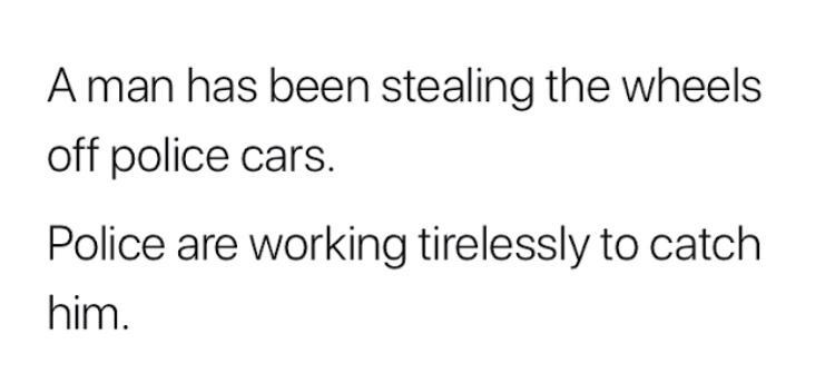 Text - A man has been stealing the wheels off police cars. Police are working tirelessly to catch him.