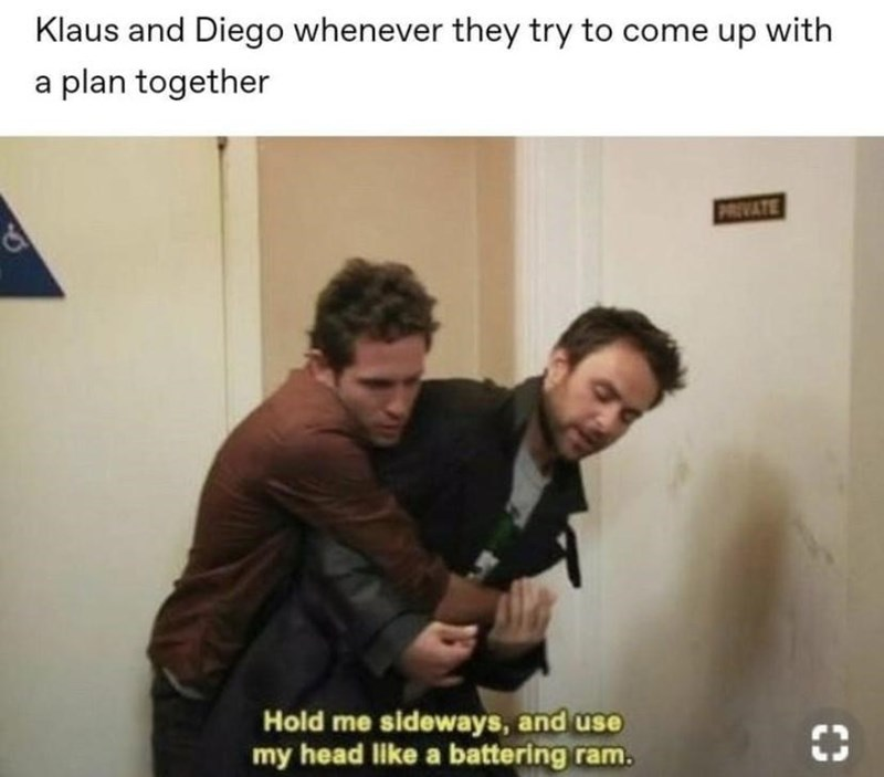 Text - Klaus and Diego whenever they try to come up with a plan together PRIVATE Hold me sideways, and use my head like a battering ram.