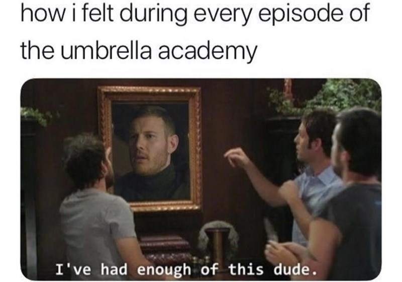 Text - how i felt during every episode of the umbrella academy I've had enough of this dude.