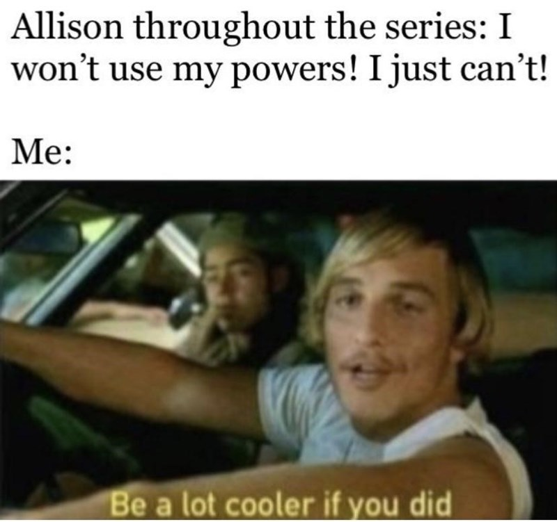 Facial expression - Allison throughout the series: I won't use my powers! I just can't! Me: Be a lot cooler if you did