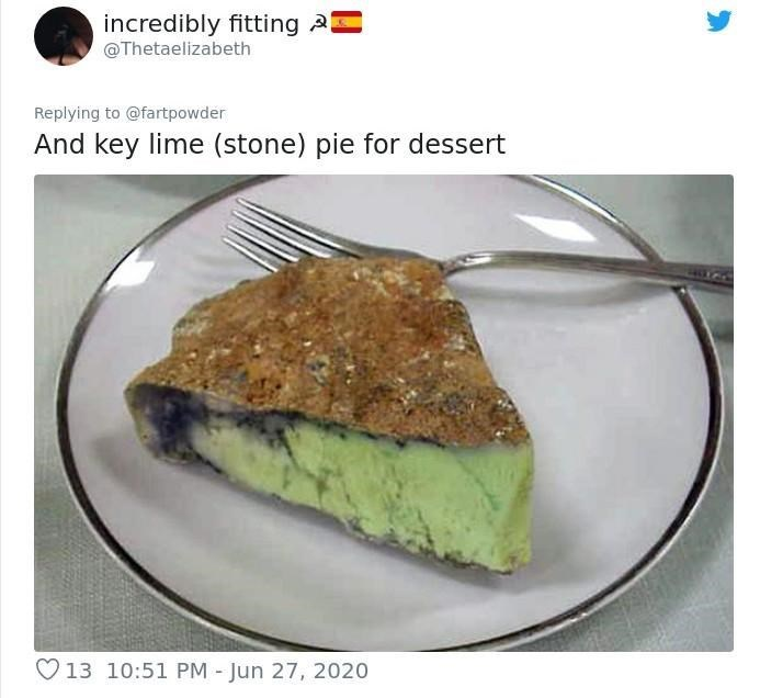 Food - incredibly fitting 2 @Thetaelizabeth Replying to @fartpowder And key lime (stone) pie for dessert O13 10:51 PM - Jun 27, 2020