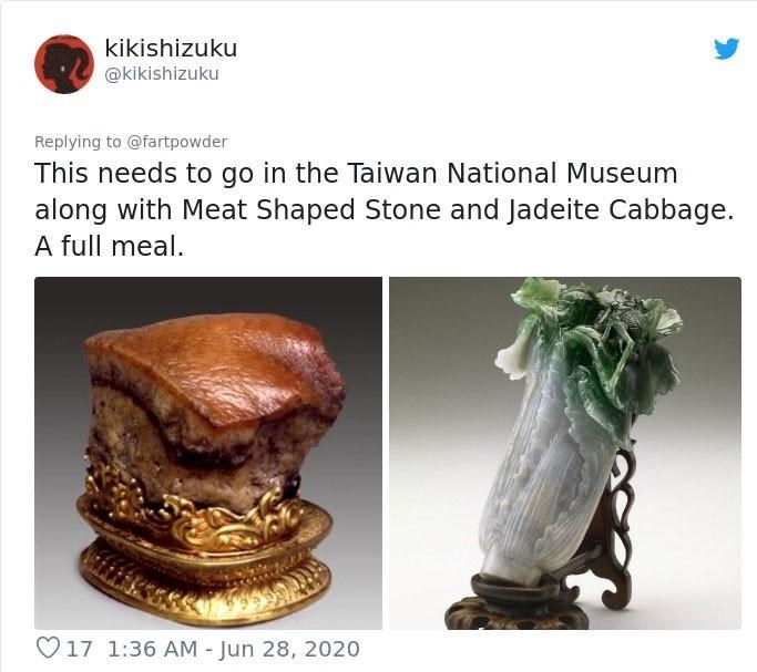 Sculpture - kikishizuku @kikishizuku Replying to @fartpowder This needs to go in the Taiwan National Museum along with Meat Shaped Stone and Jadeite Cabbage. A full meal. O17 1:36 AM - Jun 28, 2020