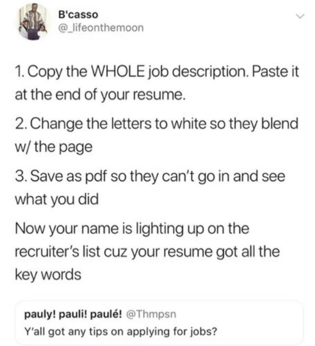 Text - B'casso @_lifeonthemoon 1. Copy the WHOLE job description. Paste it at the end of your resume. 2. Change the letters to white so they blend w/ the page 3. Save as pdf so they can't go in and see what you did Now your name is lighting up on the recruiter's list cuz your resume got all the key words pauly! pauli! paulé! @Thmpsn Y'all got any tips on applying for jobs?