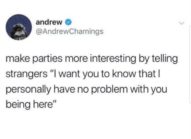 """Text - andrew O @AndrewChamings make parties more interesting by telling strangers """"I want you to know thatI personally have no problem with you being here"""" >"""