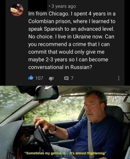 """Windshield - • 3 years ago Im from Chicago. I spent 4 years in a Colombian prison, where I learned to speak Spanish to an advanced level. No choice. I live in Ukraine now. Can you recommend a crime that I can commit that would only give me maybe 2-3 years so I can become conversational in Russian? 107 1 目7 """"Sometimes my genius is. it's almost frightening"""""""
