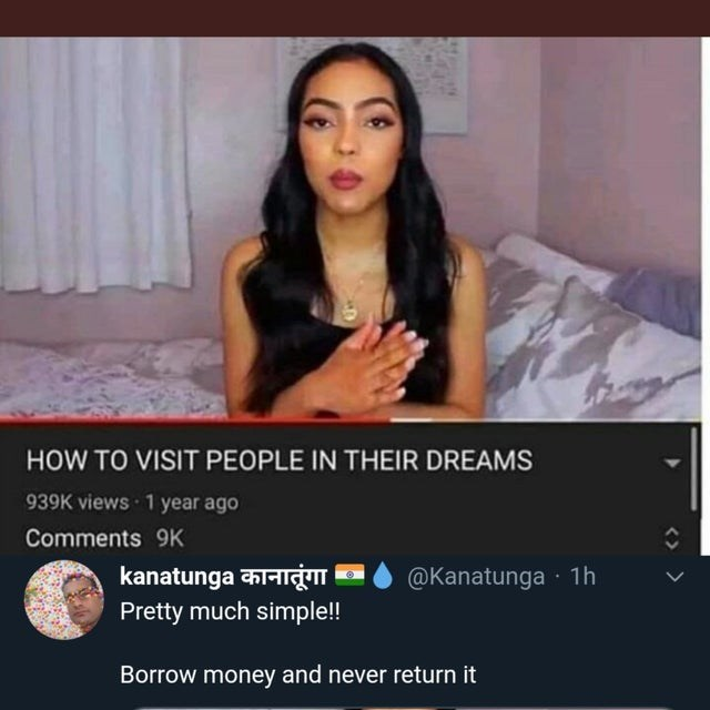 Media - HOW TO VISIT PEOPLE IN THEIR DREAMS 939K views 1 year ago Comments 9K kanatunga कानातूंगा @Kanatunga · 1h Pretty much simple!! Borrow money and never return it <>
