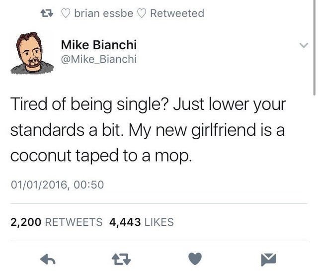 Text - £7 O brian essbe O Retweeted Mike Bianchi @Mike_Bianchi Tired of being single? Just lower your standards a bit. My new girlfriend is a coconut taped to a mop. 01/01/2016, 00:50 2,200 RETWEETS 4,443 LIKES