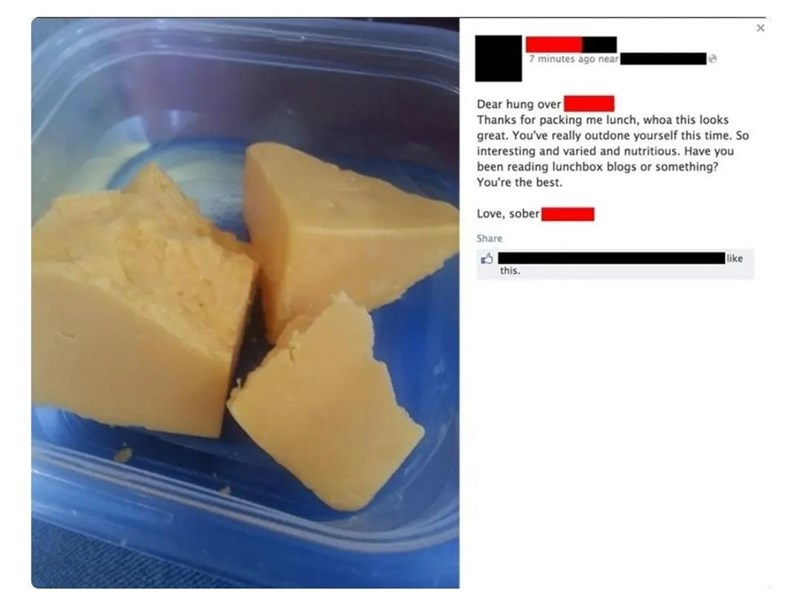 Cheese - 7 minutes ago near Dear hung over Thanks for packing me lunch, whoa this looks great. You've really outdone yourself this time. So interesting and varied and nutritious. Have you been reading lunchbox blogs or something? You're the best. Love, sober Share like this.