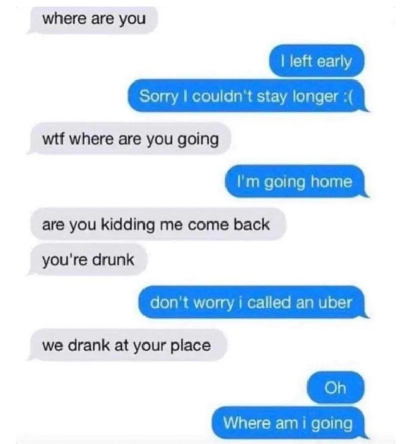 Text - where are you I left early Sorry I couldn't stay longer :( wtf where are you going I'm going home are you kidding me come back you're drunk don't worry i called an uber we drank at your place Oh Where am i going
