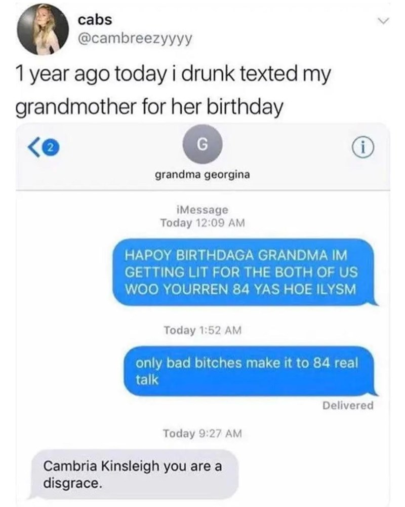 Text - cabs @cambreezyyyy 1 year ago today i drunk texted my grandmother for her birthday grandma georgina iMessage Today 12:09 AM HAPOY BIRTHDAGA GRANDMA IM GETTING LIT FOR THE BOTH OF US wOO YOURREN 84 YAS HOE ILYSM Today 1:52 AM only bad bitches make it to 84 real talk Delivered Today 9:27 AM Cambria Kinsleigh you are a disgrace.