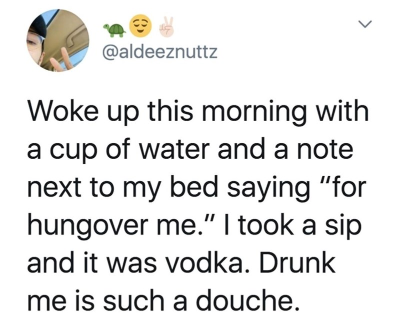 """Text - @aldeeznuttz Woke up this morning with a cup of water and a note next to my bed saying """"for hungover me."""" I took a sip and it was vodka. Drunk me is such a douche. <>"""