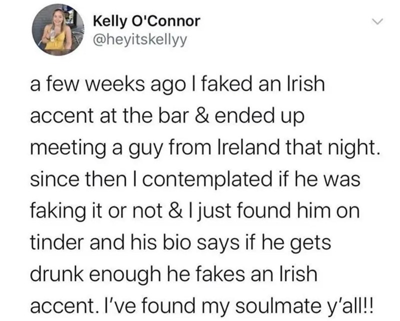 Text - Kelly O'Connor @heyitskellyy a few weeks ago I faked an Irish accent at the bar & ended up meeting a guy from Ireland that night. since then I contemplated if he was faking it or not & I just found him on tinder and his bio says if he gets drunk enough he fakes an Irish accent. I've found my soulmate y'all!!