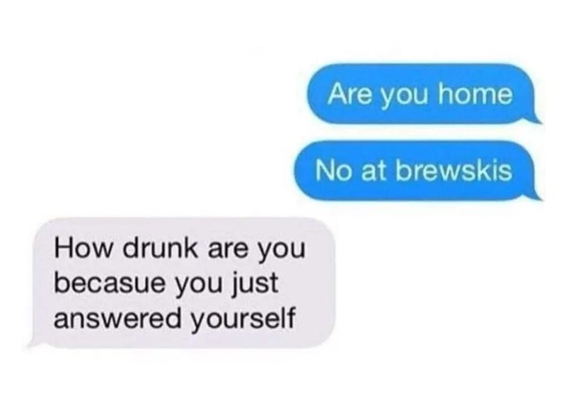Text - Are you home No at brewskis How drunk are you becasue you just answered yourself