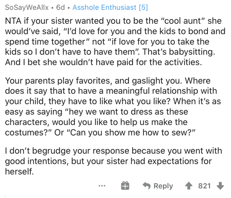 """Text - SoSayWeAllx • 6d • Asshole Enthusiast [5] NTA if your sister wanted you to be the """"cool aunt"""" she would've said, """"I'd love for you and the kids to bond and spend time together"""" not """"if love for you to take the kids so I don't have to have them"""". That's babysitting. And I bet she wouldn't have paid for the activities. Your parents play favorites, and gaslight you. Where does it say that to have a meaningful relationship with your child, they have to like what you like? When it's as easy as"""