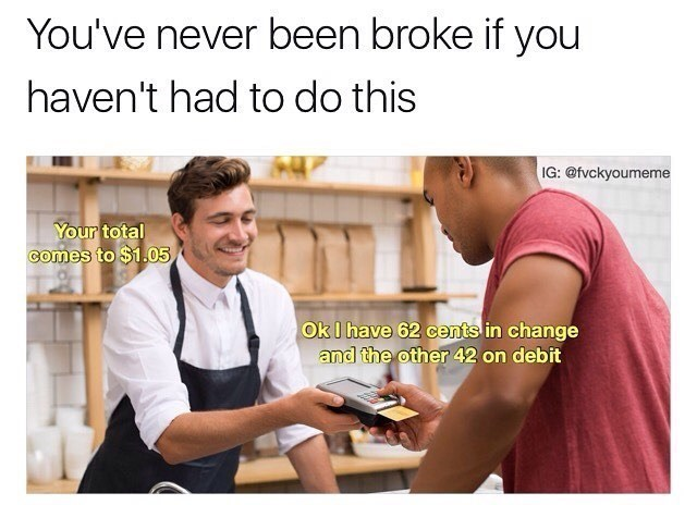 "Funny meme that reads, ""You've never been broke if you haven't had to do this"" above a stock photo of a guy trying to buy something with his credit card and change"