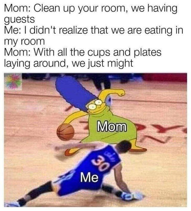 funny meme, simpsons meme, mom asks you to clean room because guess are coming, dunks you | Mom: Clean up your room, we having guests Me: I didn't realize that we are eating in my room Mom: With all the cups and plates laying around, we just might