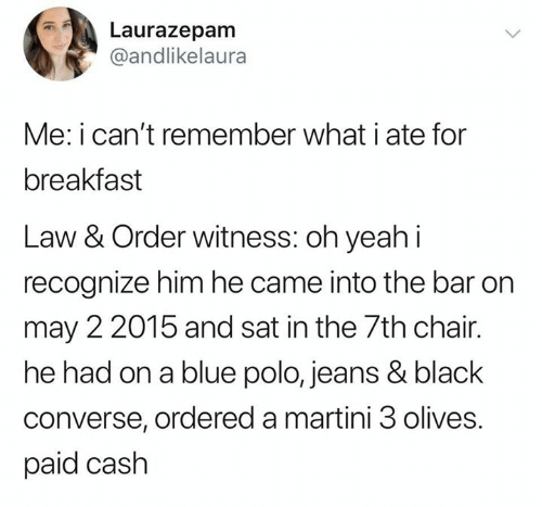 law and order meme - Text - Laurazepam @andlikelaura Me: i can't remember what i ate for breakfast Law & Order witness: oh yeah i recognize him he came into the bar on may 22015 and sat in the 7th chair. he had on a blue polo, jeans & black converse, ordered a martini 3 olives. paid cash >