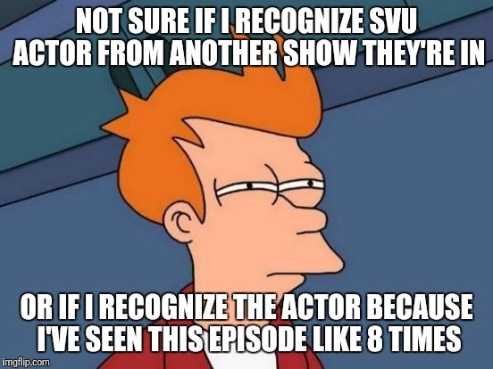 law and order meme - Cartoon - NOT SURE IFI RECOGNIZE SVU ACTOR FROM ANOTHER SHOW THEY'RE IN OR IFI RECOGNIZE THE ACTOR BECAUSE I'VE SEEN THIS EPISODE LIKE 8 TIMES imgflip.com