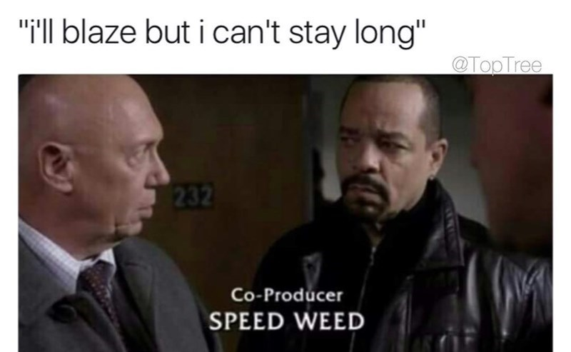 """law and order meme - Photo caption - """"il blaze but i can't stay long"""" @TopTree 232 Co-Producer SPEED WEED"""