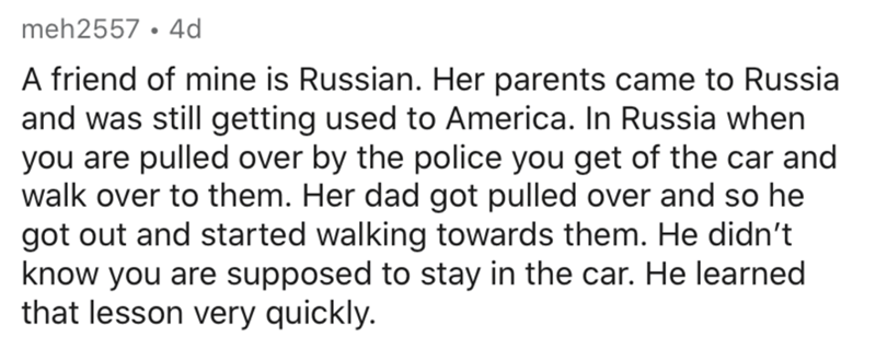 Text - meh2557 • 4d A friend of mine is Russian. Her parents came to Russia and was still getting used to America. In Russia when you are pulled over by the police you get of the car and walk over to them. Her dad got pulled over and so he got out and started walking towards them. He didn't know you are supposed to stay in the car. He learned that lesson very quickly.