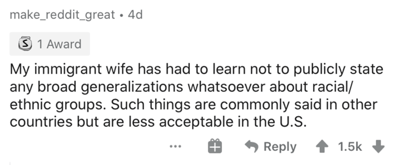 Text - make_reddit_great • 4d 3 1 Award My immigrant wife has had to learn not to publicly state any broad generalizations whatsoever about racial/ ethnic groups. Such things are commonly said in other countries but are less acceptable in the U.S. Reply 1.5k