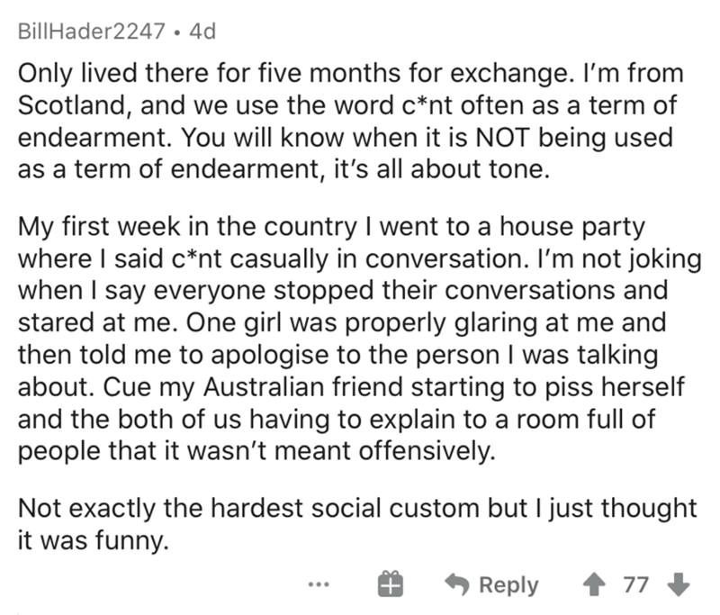 Text - BillHader2247 • 4d Only lived there for five months for exchange. I'm from Scotland, and we use the word c*nt often as a term of endearment. You will know when it is NOT being used as a term of endearment, it's all about tone. My first week in the country I went to a house party where I said c*nt casually in conversation. I'm not joking when I say everyone stopped their conversations and stared at me. One girl was properly glaring at me and then told me to apologise to the person I was ta