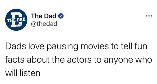 Text - The Dad O @thedad THE DAD Dads love pausing movies to tell fun facts about the actors to anyone who will listen
