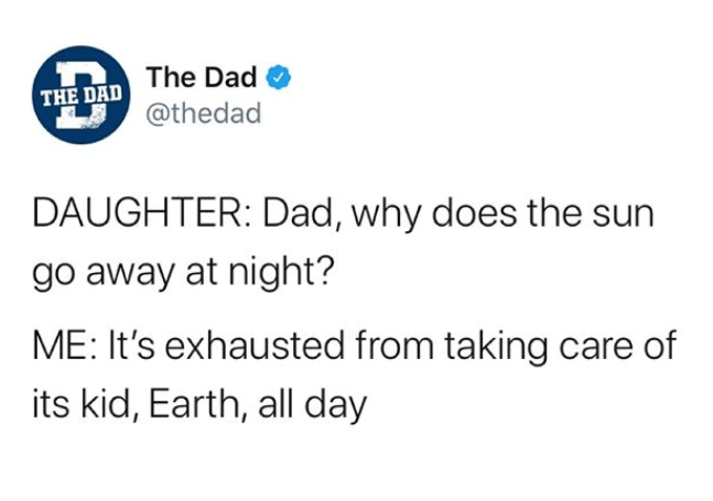 Text - The Dad THE DAD @thedad DAUGHTER: Dad, why does the sun go away at night? ME: It's exhausted from taking care of its kid, Earth, all day