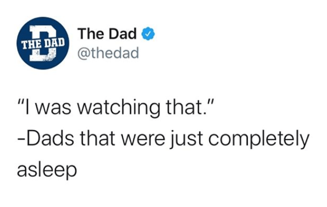 """Text - The Dad O THE DAD @thedad """"I was watching that."""" -Dads that were just completely asleep"""