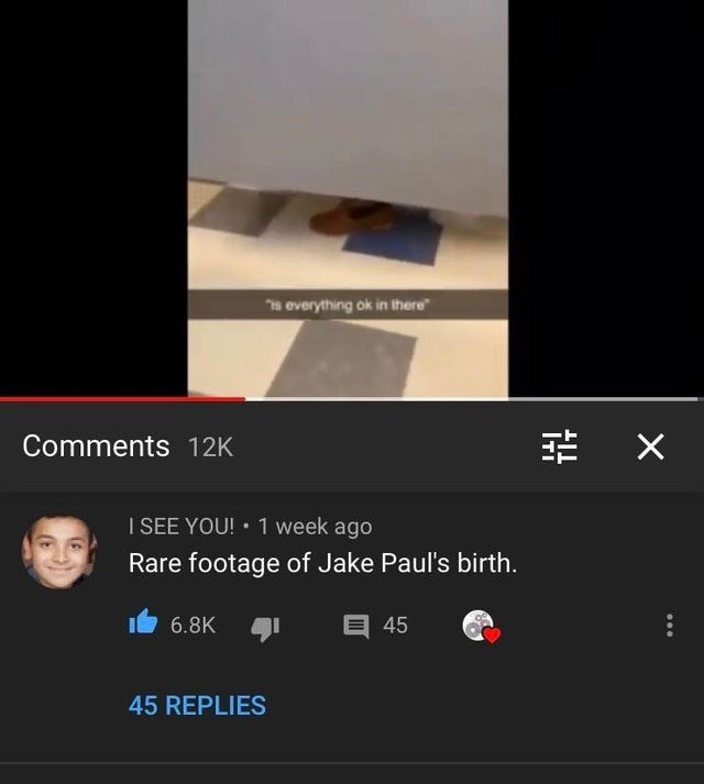 """Text - Te everything ok in there"""" Comments 12K I SEE YOU! • 1 week ago Rare footage of Jake Paul's birth. 6.8K 目 45 45 REPLIES"""